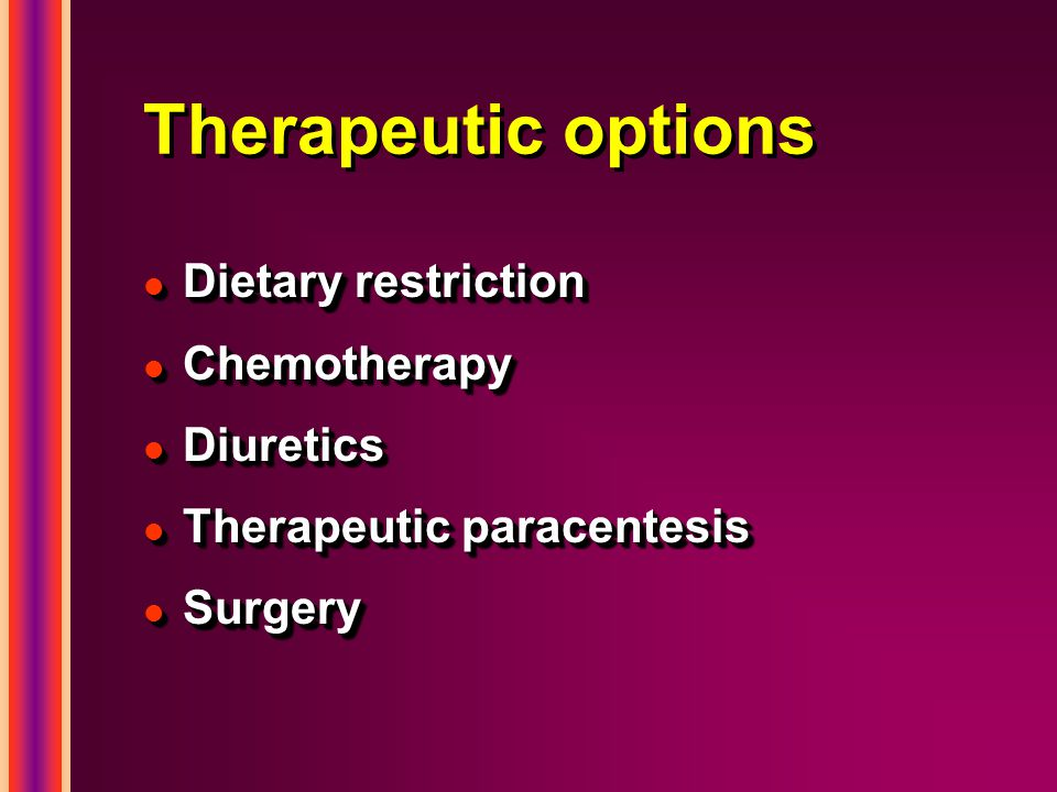 Therapeutic options l Dietary restriction l Chemotherapy l Diuretics l Therapeutic paracentesis l Surgery l Dietary restriction l Chemotherapy l Diuretics l Therapeutic paracentesis l Surgery