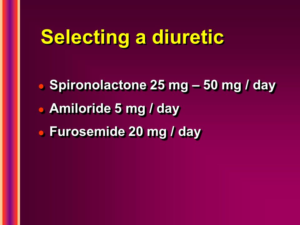 Selecting a diuretic l Spironolactone 25 mg – 50 mg / day l Amiloride 5 mg / day l Furosemide 20 mg / day l Spironolactone 25 mg – 50 mg / day l Amiloride 5 mg / day l Furosemide 20 mg / day