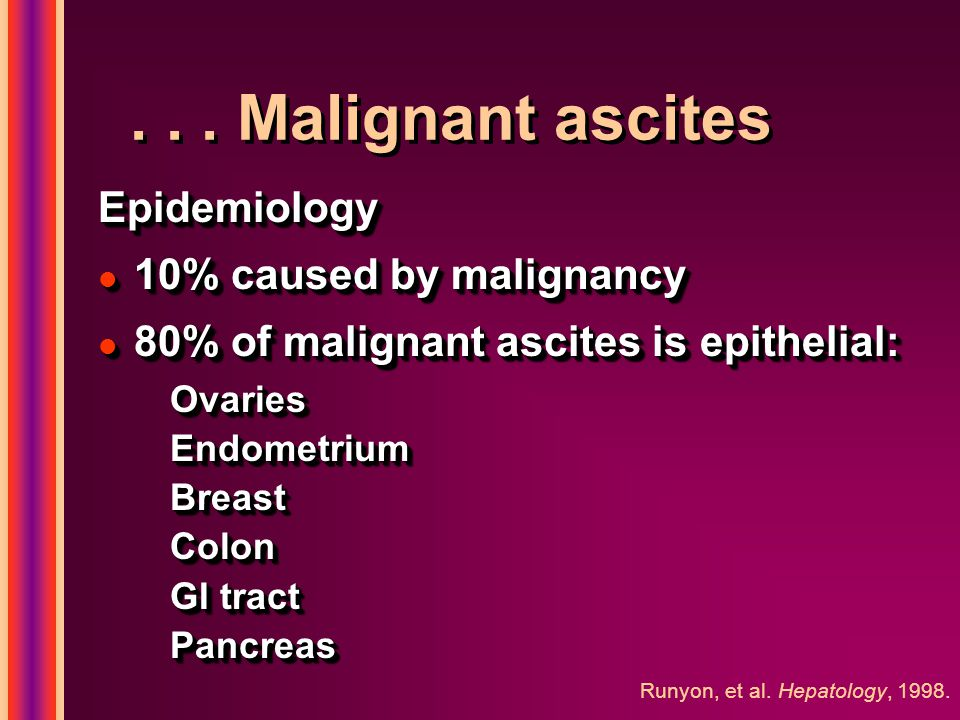 ... Malignant ascites Epidemiology l 10% caused by malignancy l 80% of malignant ascites is epithelial: OvariesEndometriumBreastColon GI tract Pancrea