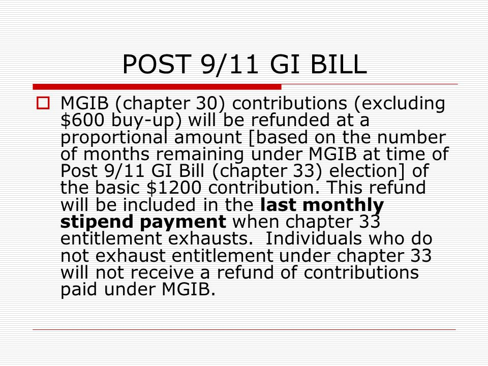 POST 9/11 GI BILL  MGIB (chapter 30) contributions (excluding $600 buy-up) will be refunded at a proportional amount [based on the number of months remaining under MGIB at time of Post 9/11 GI Bill (chapter 33) election] of the basic $1200 contribution.