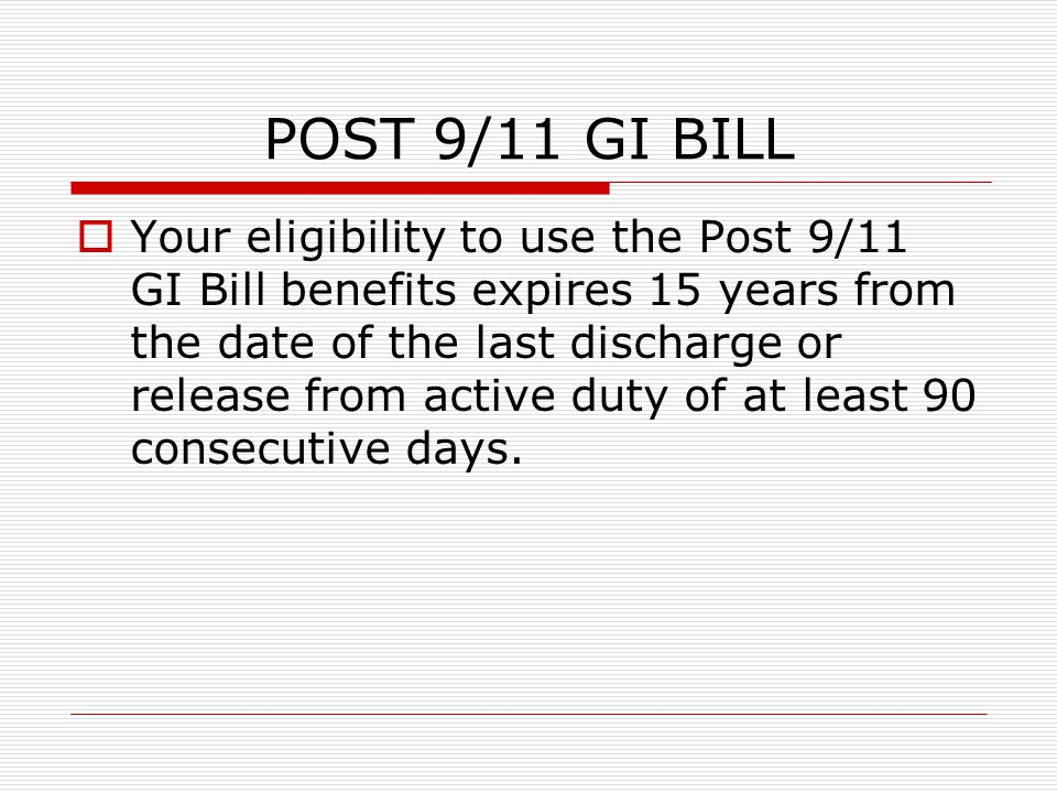POST 9/11 GI BILL  Your eligibility to use the Post 9/11 GI Bill benefits expires 15 years from the date of the last discharge or release from active duty of at least 90 consecutive days.