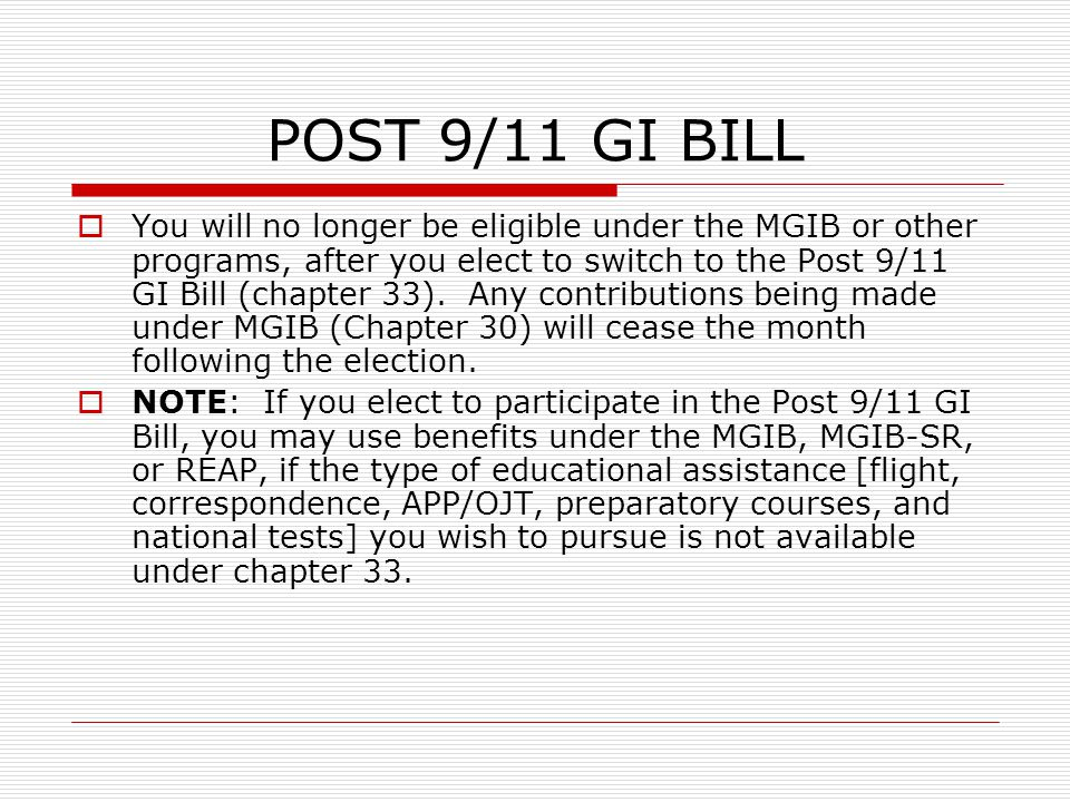 POST 9/11 GI BILL  You will no longer be eligible under the MGIB or other programs, after you elect to switch to the Post 9/11 GI Bill (chapter 33).