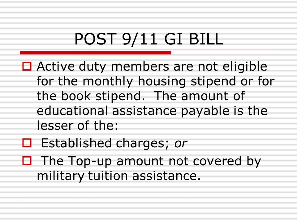 POST 9/11 GI BILL  Active duty members are not eligible for the monthly housing stipend or for the book stipend.