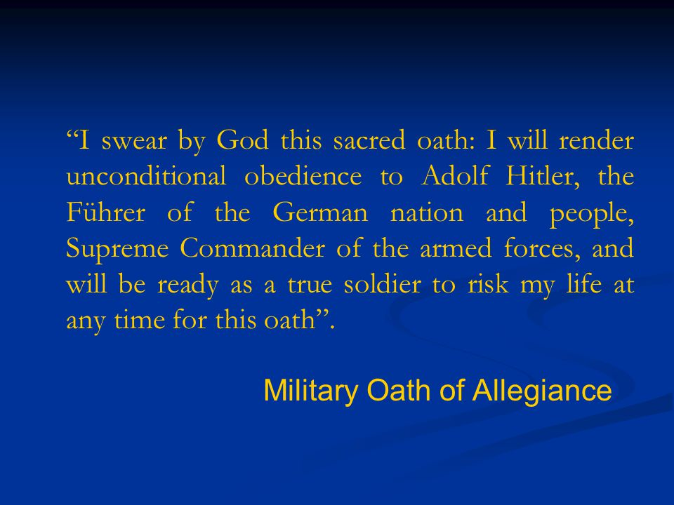 I swear by God this sacred oath: I will render unconditional obedience to Adolf Hitler, the Führer of the German nation and people, Supreme Commander of the armed forces, and will be ready as a true soldier to risk my life at any time for this oath .