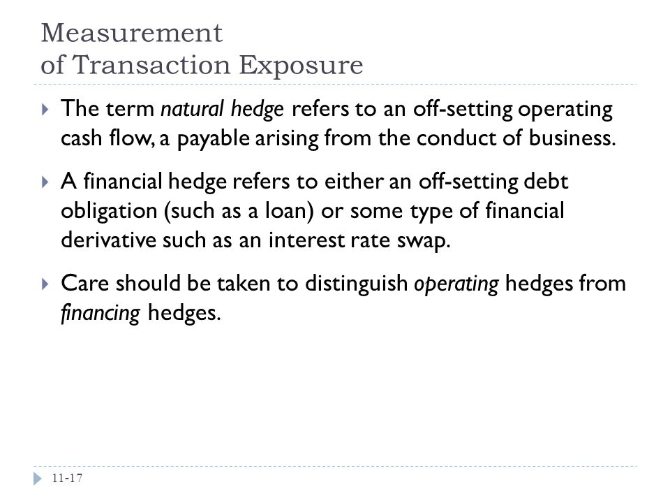 Measurement of Transaction Exposure 11-17  The term natural hedge refers to an off-setting operating cash flow, a payable arising from the conduct of business.