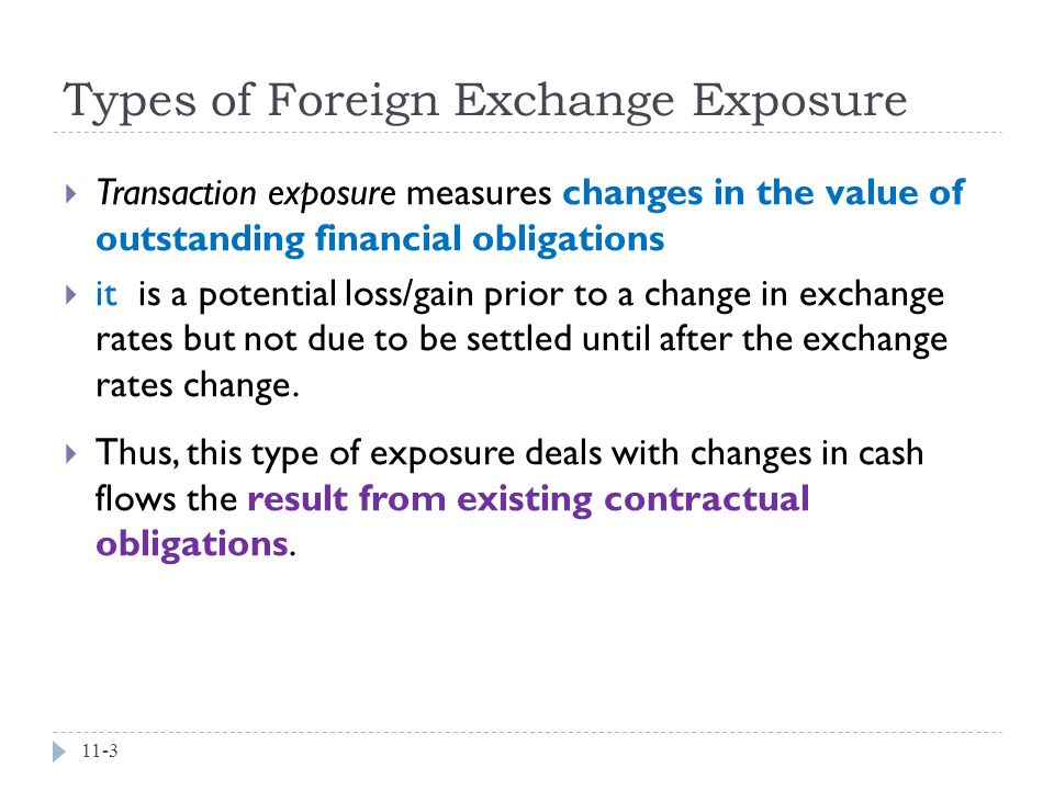 Types of Foreign Exchange Exposure 11-3  Transaction exposure measures changes in the value of outstanding financial obligations  it is a potential loss/gain prior to a change in exchange rates but not due to be settled until after the exchange rates change.