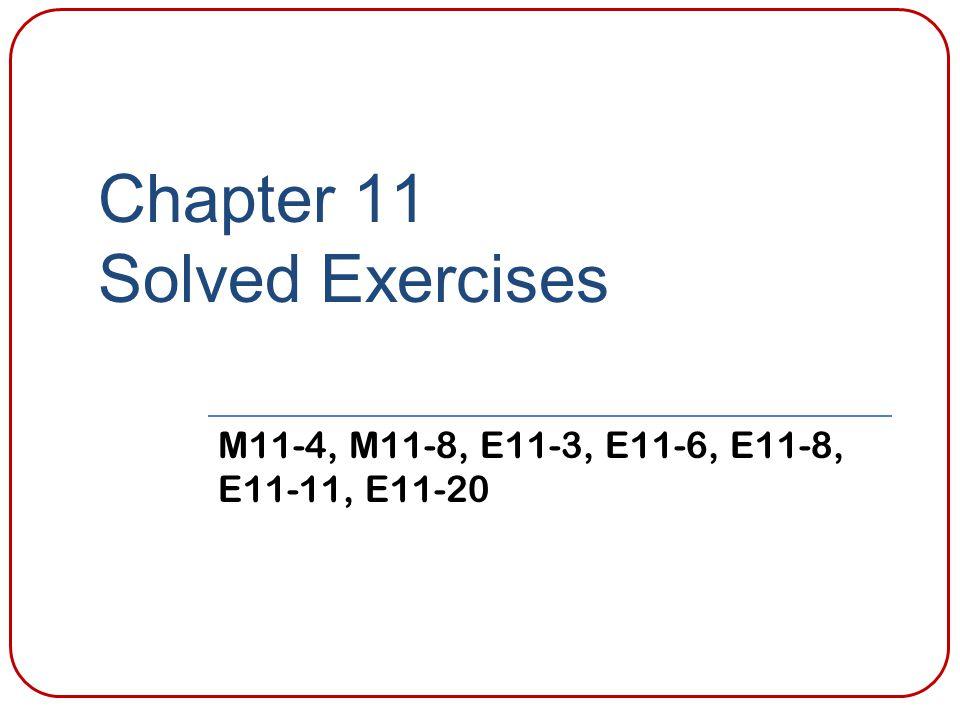 Chapter 11 Solved Exercises M11-4, M11-8, E11-3, E11-6, E11-8, E11-11, E11-20