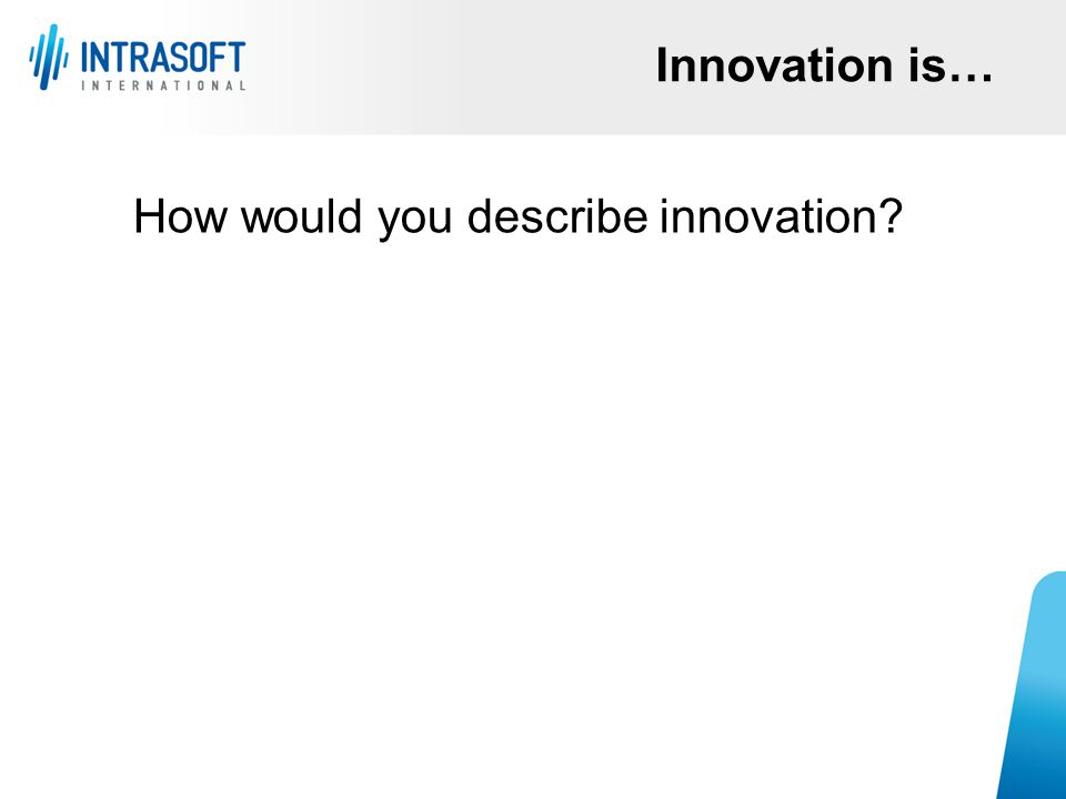 How would you describe innovation? Innovation is…