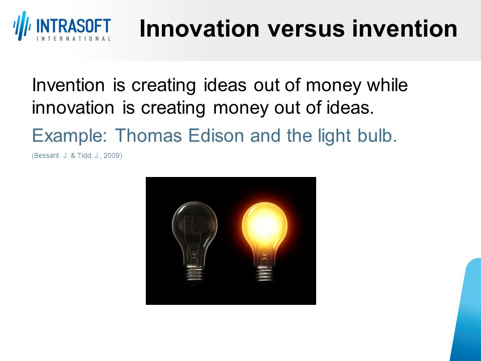 Innovation versus invention Invention is creating ideas out of money while innovation is creating money out of ideas. Example: Thomas Edison and the l