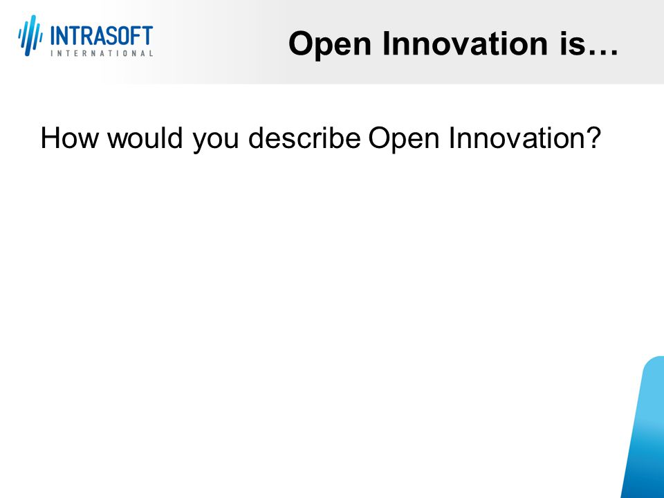How would you describe Open Innovation? Open Innovation is…