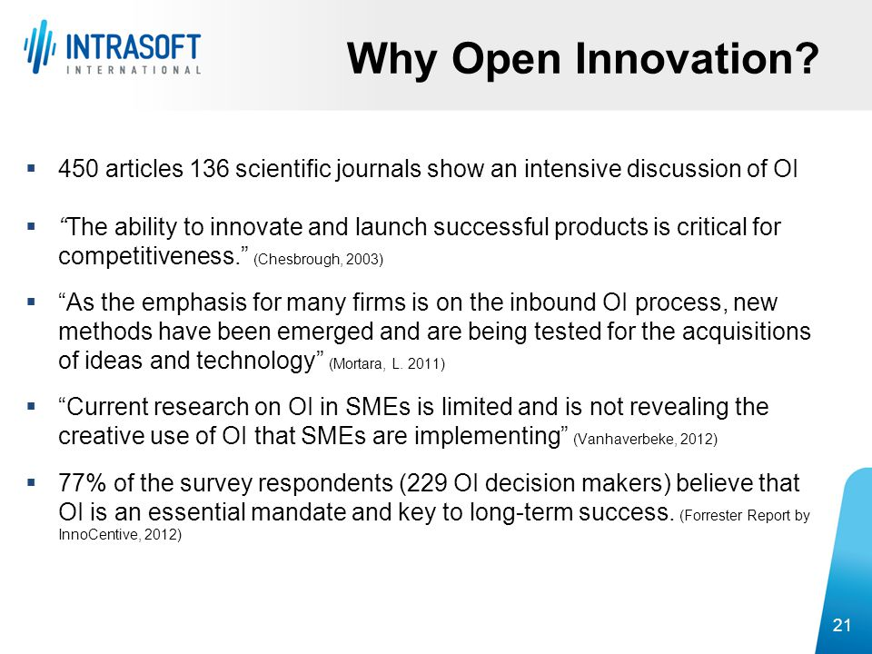 """Why Open Innovation? 21  450 articles 136 scientific journals show an intensive discussion of OI  """"The ability to innovate and launch successful pro"""