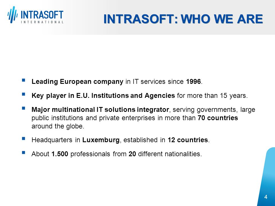 4  Leading European company in IT services since 1996.  Key player in E.U. Institutions and Agencies for more than 15 years.  Major multinational I