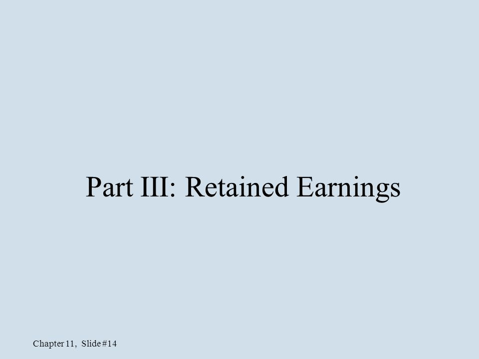 Chapter 11, Slide #14 Part III: Retained Earnings