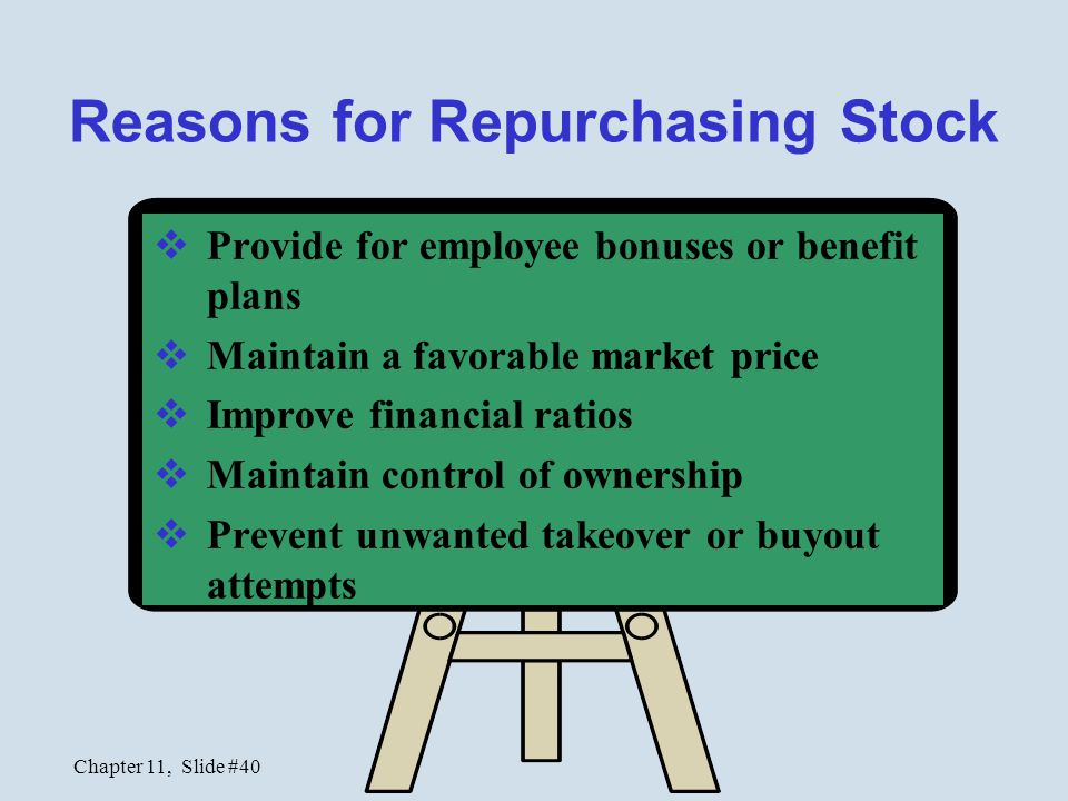Chapter 11, Slide #40 Reasons for Repurchasing Stock  Provide for employee bonuses or benefit plans  Maintain a favorable market price  Improve fin