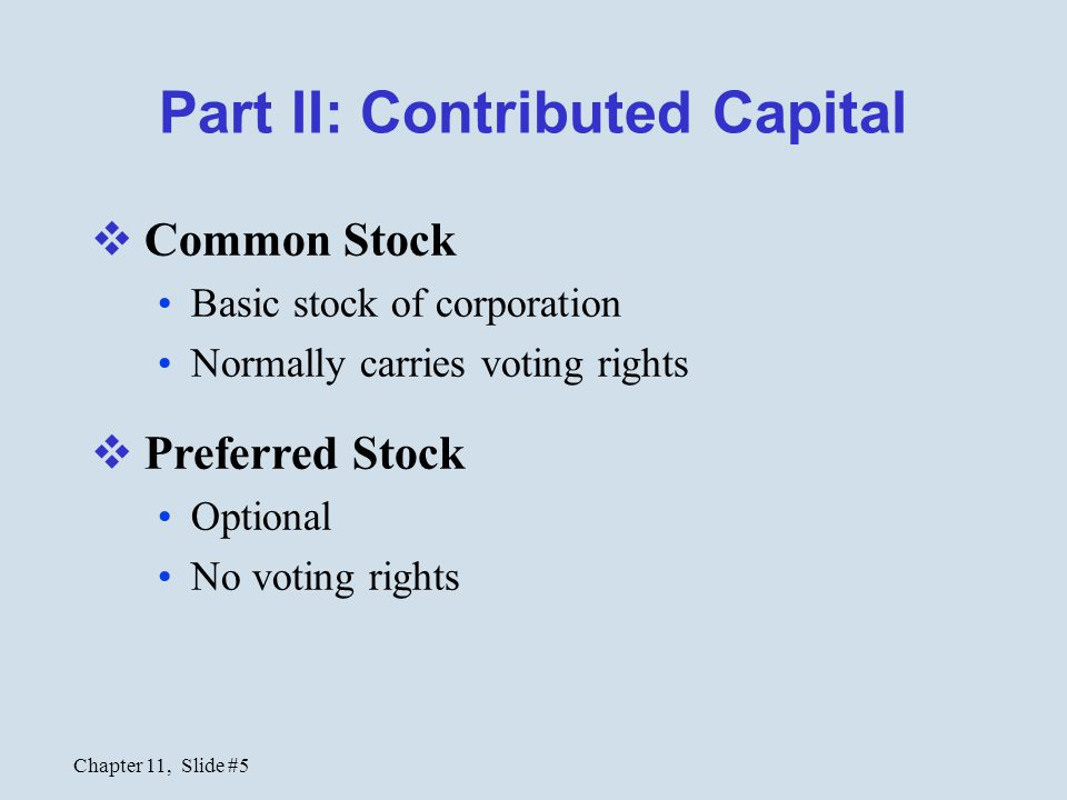 Chapter 11, Slide #5 Part II: Contributed Capital  Common Stock Basic stock of corporation Normally carries voting rights  Preferred Stock Optional