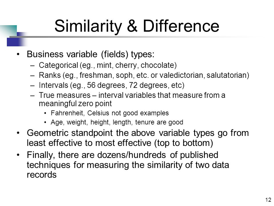 12 Similarity & Difference Business variable (fields) types: –Categorical (eg., mint, cherry, chocolate) –Ranks (eg., freshman, soph, etc.