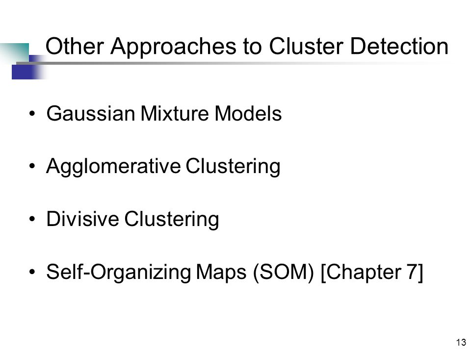 13 Other Approaches to Cluster Detection Gaussian Mixture Models Agglomerative Clustering Divisive Clustering Self-Organizing Maps (SOM) [Chapter 7]