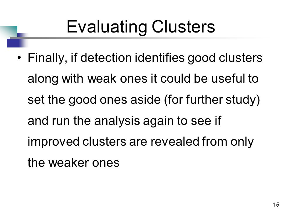 15 Evaluating Clusters Finally, if detection identifies good clusters along with weak ones it could be useful to set the good ones aside (for further study) and run the analysis again to see if improved clusters are revealed from only the weaker ones