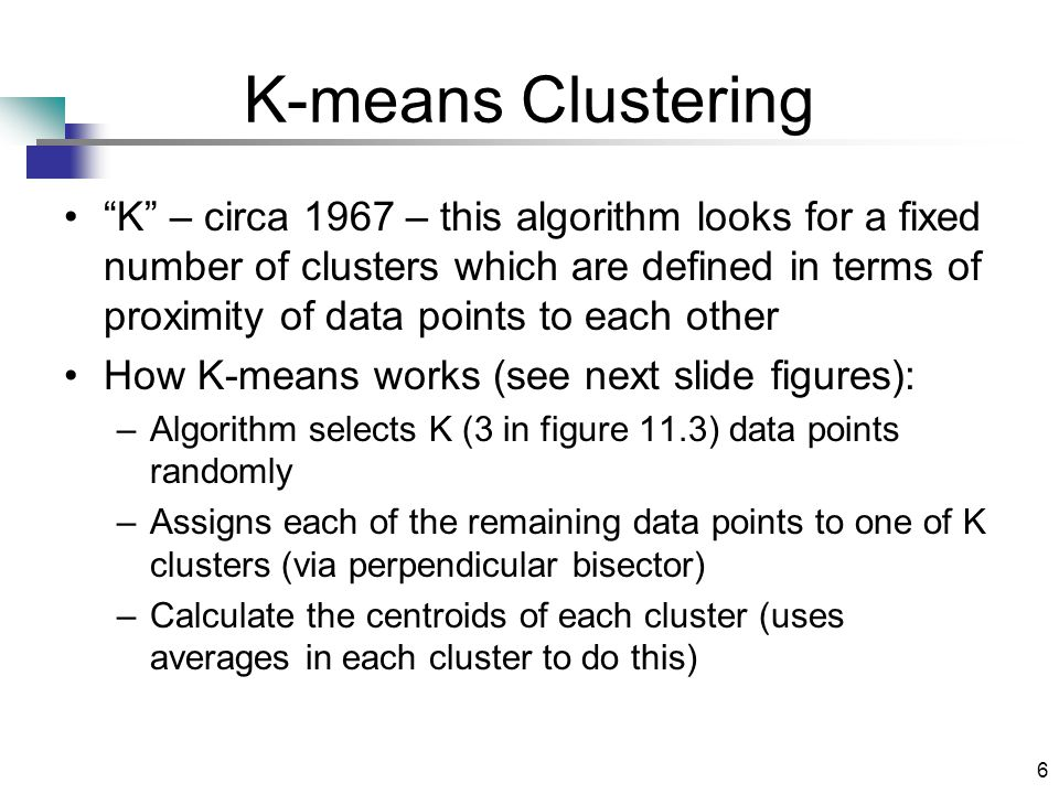6 K-means Clustering K – circa 1967 – this algorithm looks for a fixed number of clusters which are defined in terms of proximity of data points to each other How K-means works (see next slide figures): –Algorithm selects K (3 in figure 11.3) data points randomly –Assigns each of the remaining data points to one of K clusters (via perpendicular bisector) –Calculate the centroids of each cluster (uses averages in each cluster to do this)