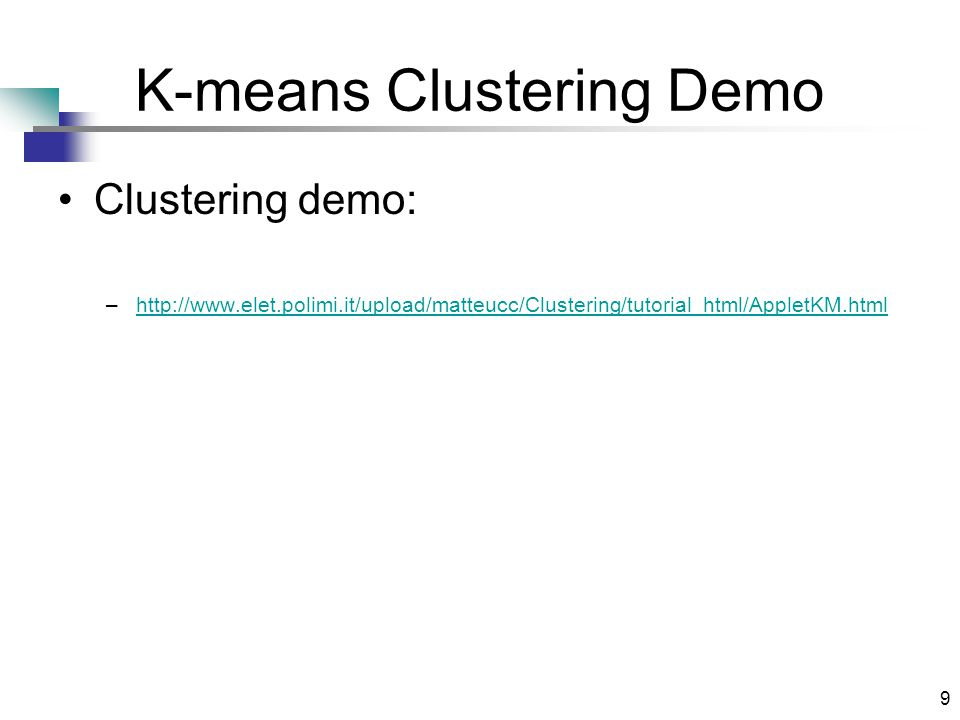 9 K-means Clustering Demo Clustering demo: –http://www.elet.polimi.it/upload/matteucc/Clustering/tutorial_html/AppletKM.htmlhttp://www.elet.polimi.it/upload/matteucc/Clustering/tutorial_html/AppletKM.html