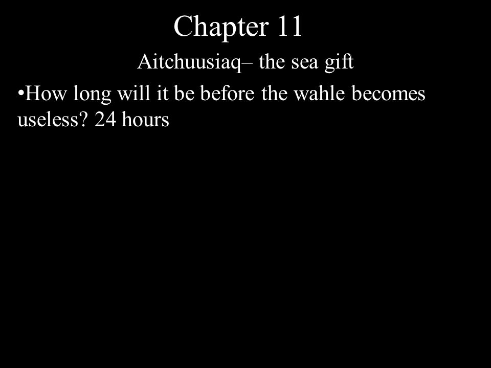 Chapter 11 Aitchuusiaq– the sea gift How long will it be before the wahle becomes useless 24 hours