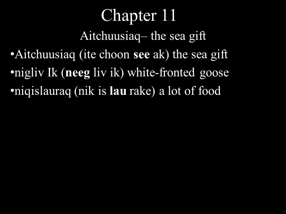 Chapter 11 Aitchuusiaq– the sea gift Aitchuusiaq (ite choon see ak) the sea gift nigliv Ik (neeg liv ik) white-fronted goose niqislauraq (nik is lau rake) a lot of food