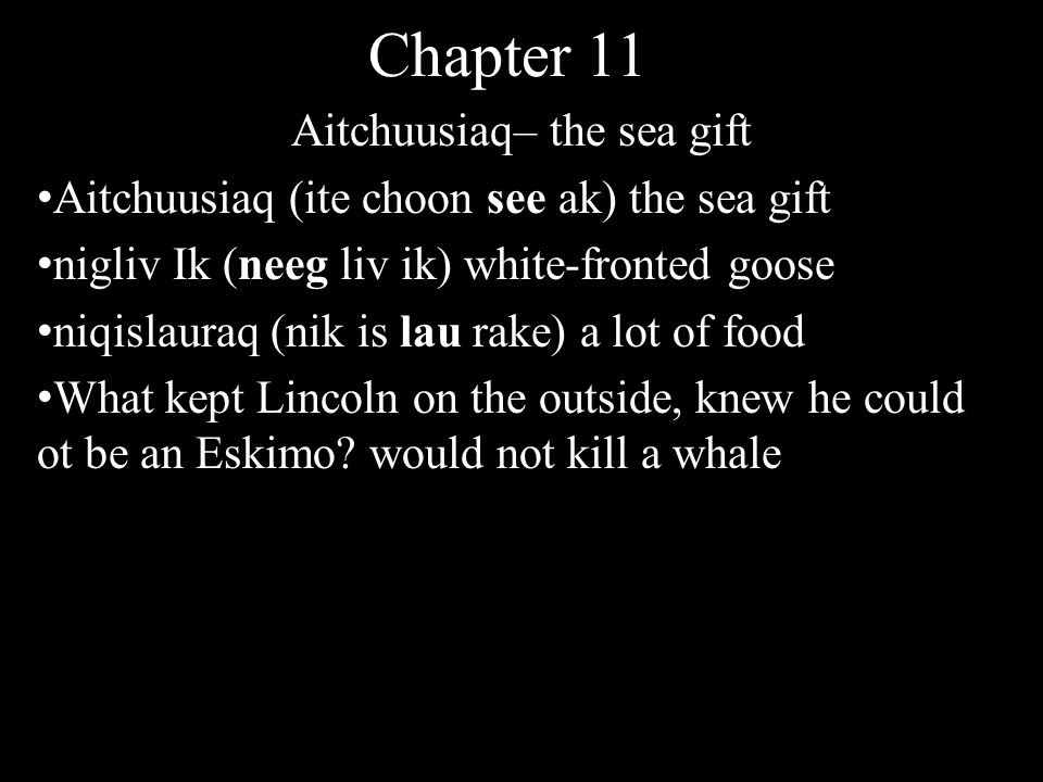 Chapter 11 Aitchuusiaq– the sea gift Aitchuusiaq (ite choon see ak) the sea gift nigliv Ik (neeg liv ik) white-fronted goose niqislauraq (nik is lau rake) a lot of food What kept Lincoln on the outside, knew he could ot be an Eskimo.