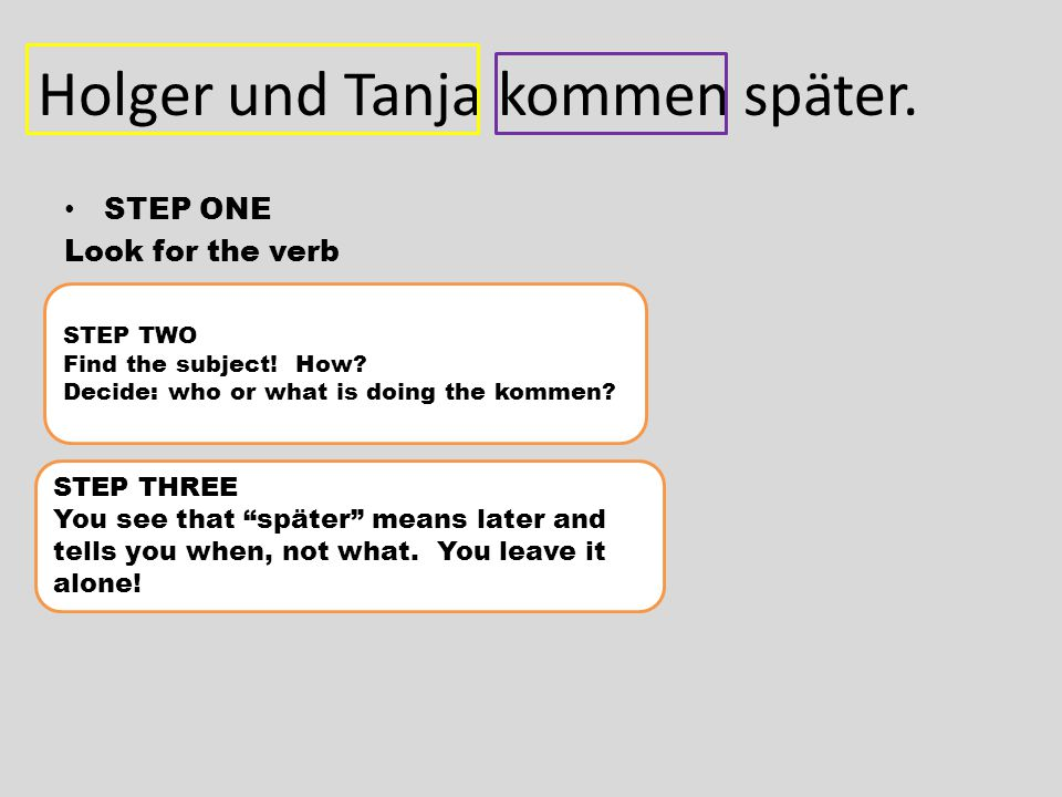Holger und Tanja kommen später. STEP ONE Look for the verb STEP TWO Find the subject.