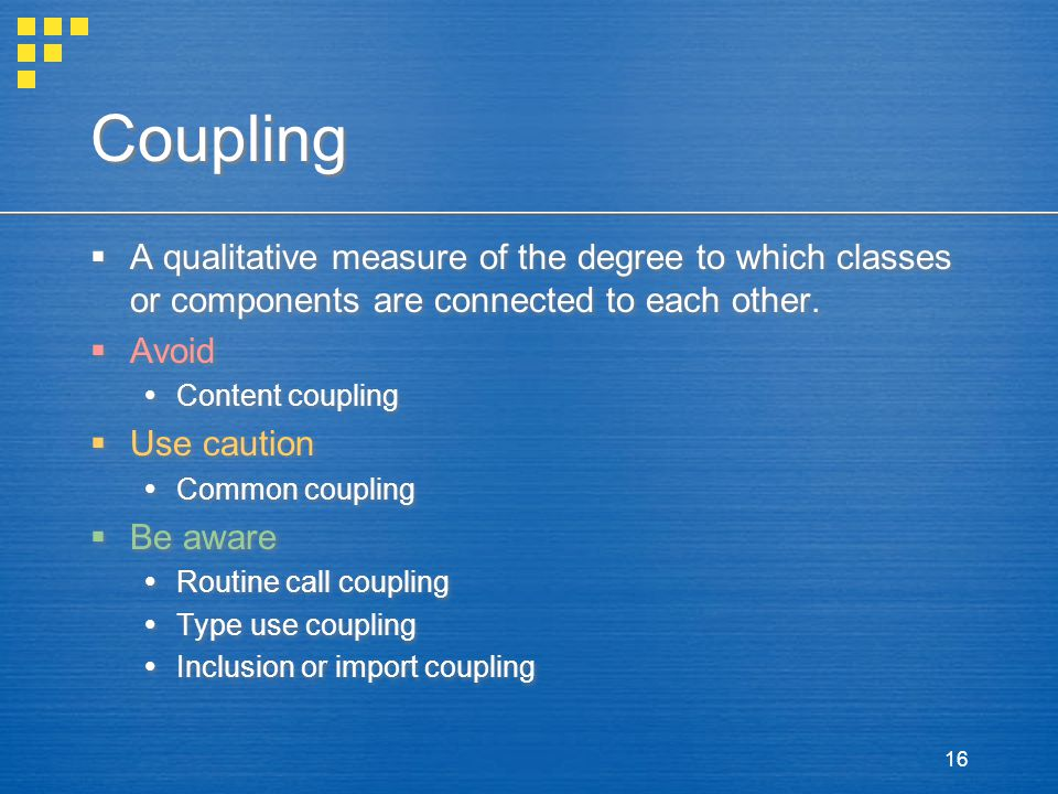 16 Coupling  A qualitative measure of the degree to which classes or components are connected to each other.  Avoid  Content coupling  Use caution