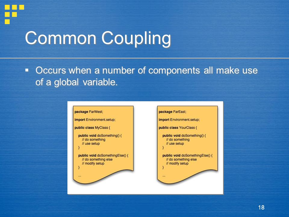 18 Common Coupling  Occurs when a number of components all make use of a global variable.