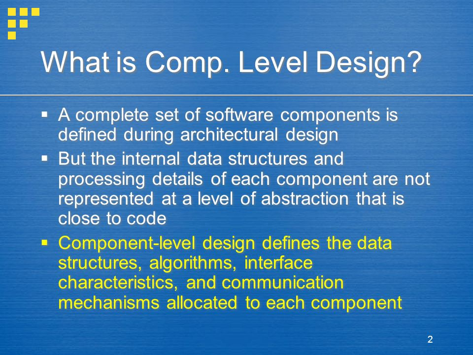 2 What is Comp. Level Design?  A complete set of software components is defined during architectural design  But the internal data structures and pr