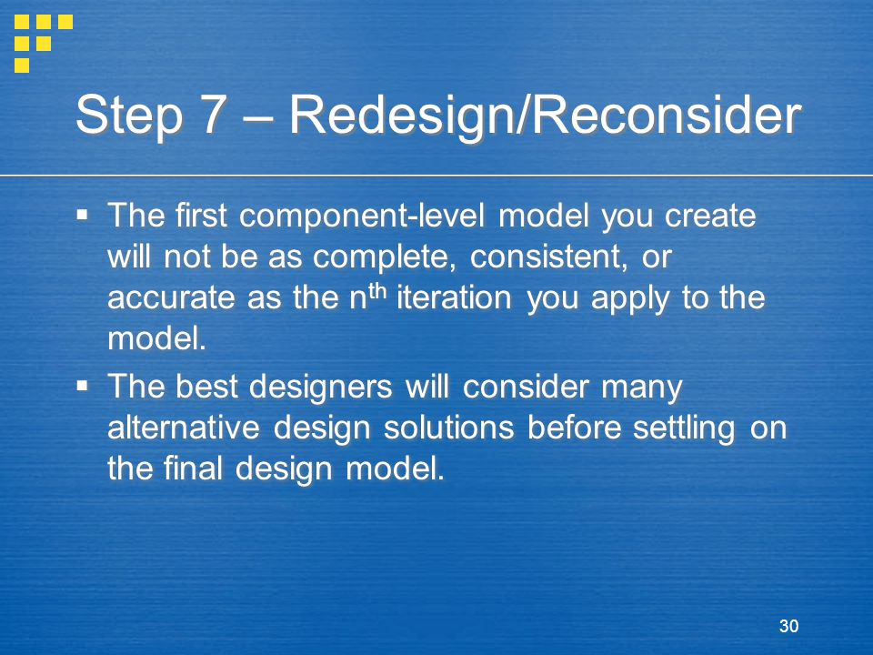 30 Step 7 – Redesign/Reconsider  The first component-level model you create will not be as complete, consistent, or accurate as the n th iteration yo
