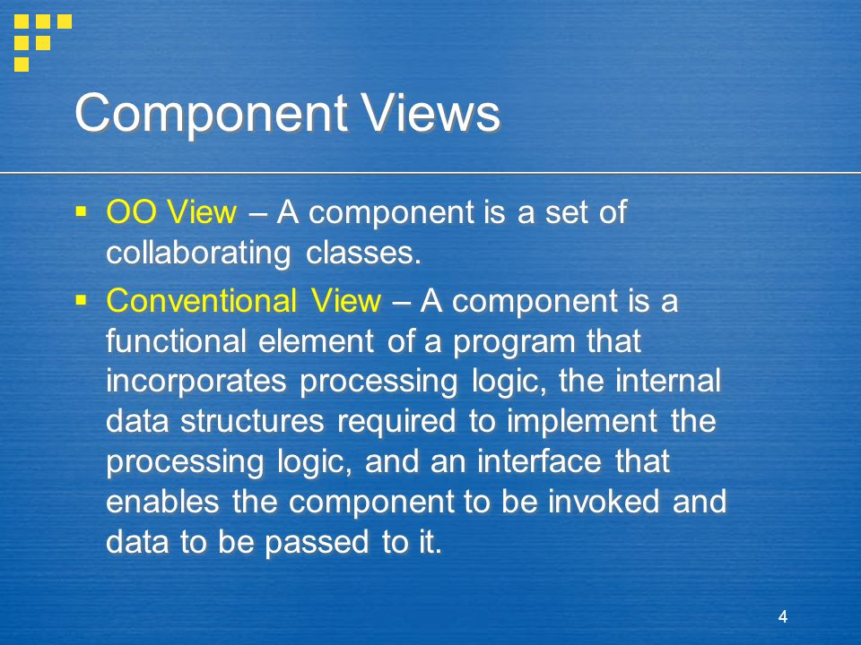 4 Component Views  OO View – A component is a set of collaborating classes.  Conventional View – A component is a functional element of a program th