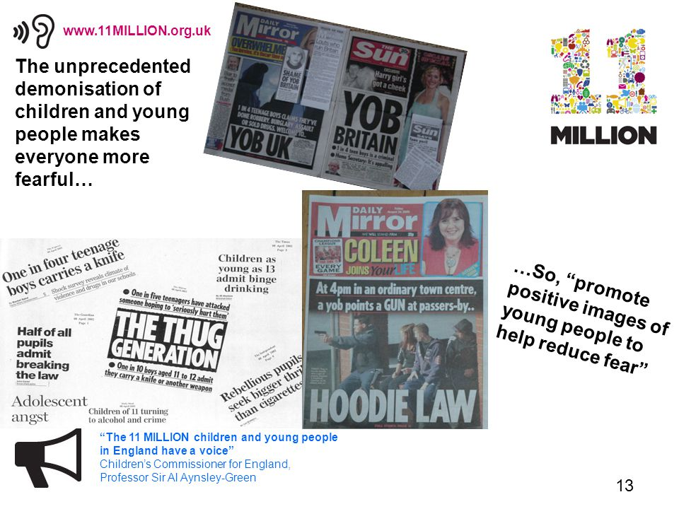 13 The 11 MILLION children and young people in England have a voice Children's Commissioner for England, Professor Sir Al Aynsley-Green www.11MILLION.org.uk The unprecedented demonisation of children and young people makes everyone more fearful… …So, promote positive images of young people to help reduce fear