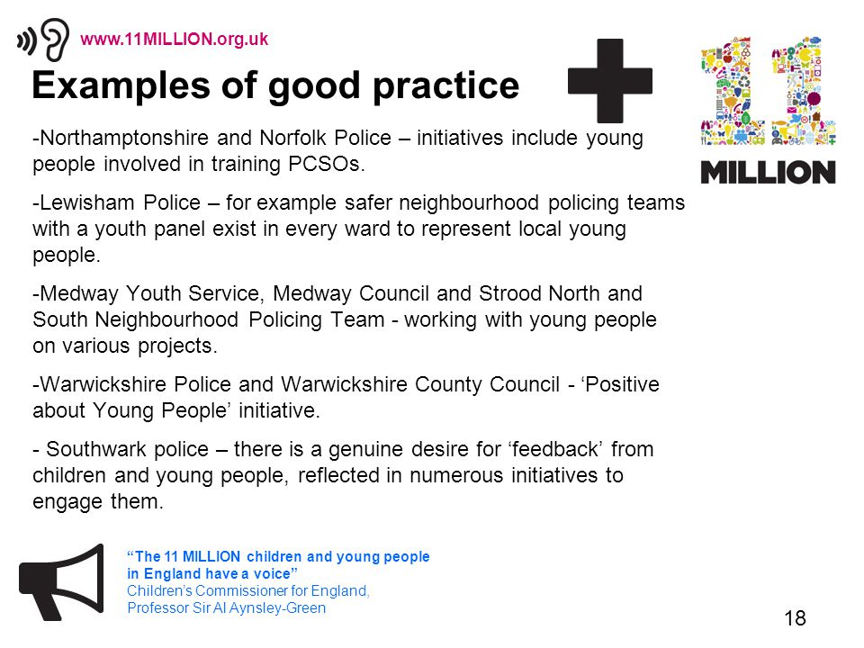 18 The 11 MILLION children and young people in England have a voice Children's Commissioner for England, Professor Sir Al Aynsley-Green www.11MILLION.org.uk Examples of good practice -Northamptonshire and Norfolk Police – initiatives include young people involved in training PCSOs.