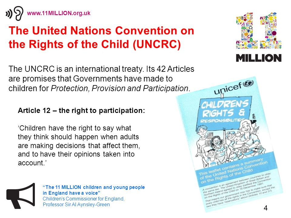 4 The 11 MILLION children and young people in England have a voice Children's Commissioner for England, Professor Sir Al Aynsley-Green www.11MILLION.org.uk The United Nations Convention on the Rights of the Child (UNCRC) The UNCRC is an international treaty.
