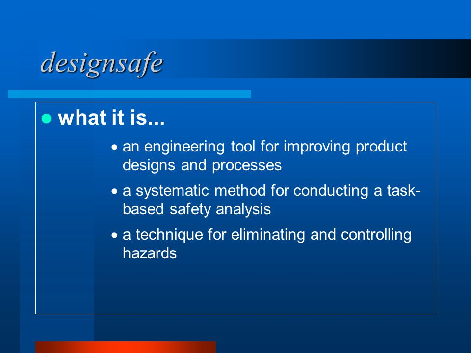 designsafe what it is...  an engineering tool for improving product designs and processes  a systematic method for conducting a task- based safety a