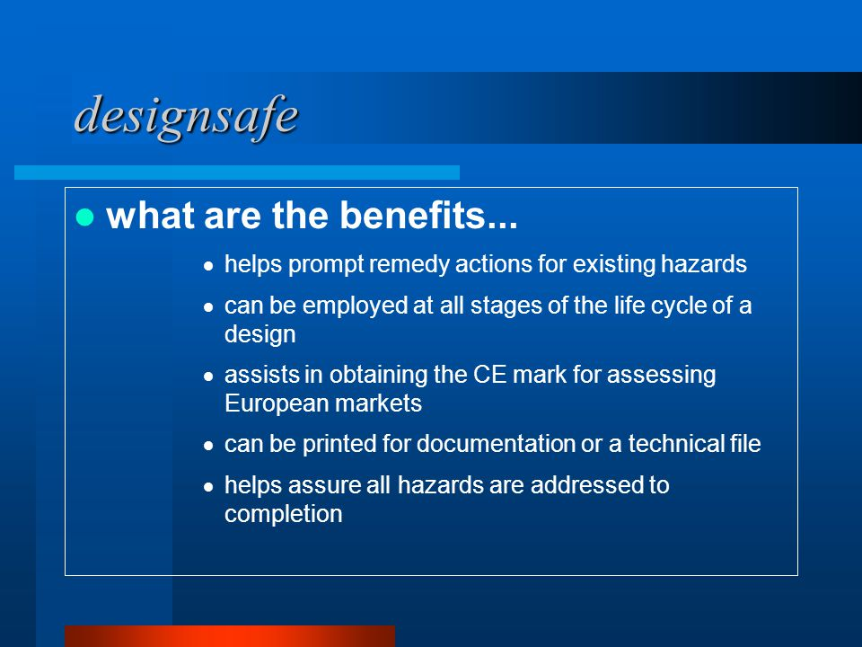 designsafe what are the benefits...  helps prompt remedy actions for existing hazards  can be employed at all stages of the life cycle of a design 