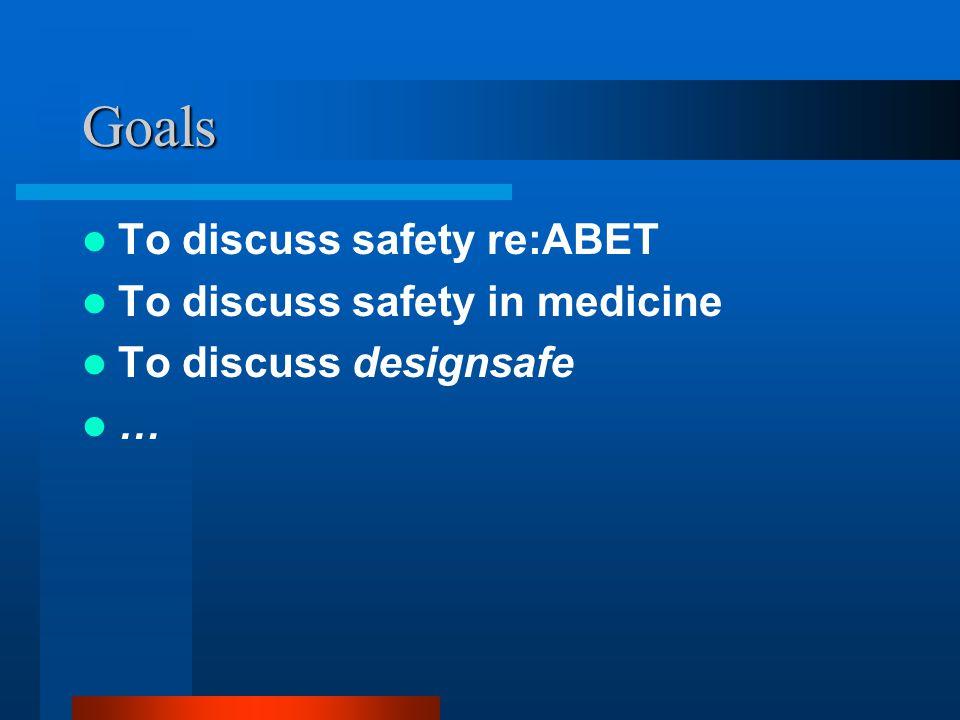 Goals To discuss safety re:ABET To discuss safety in medicine To discuss designsafe …