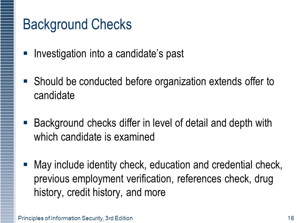 Principles of Information Security, 3rd Edition16 Background Checks  Investigation into a candidate's past  Should be conducted before organization