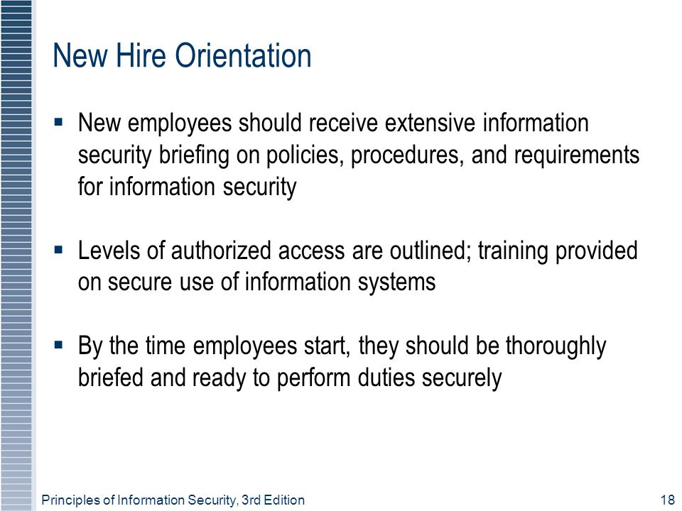 Principles of Information Security, 3rd Edition18 New Hire Orientation  New employees should receive extensive information security briefing on polic