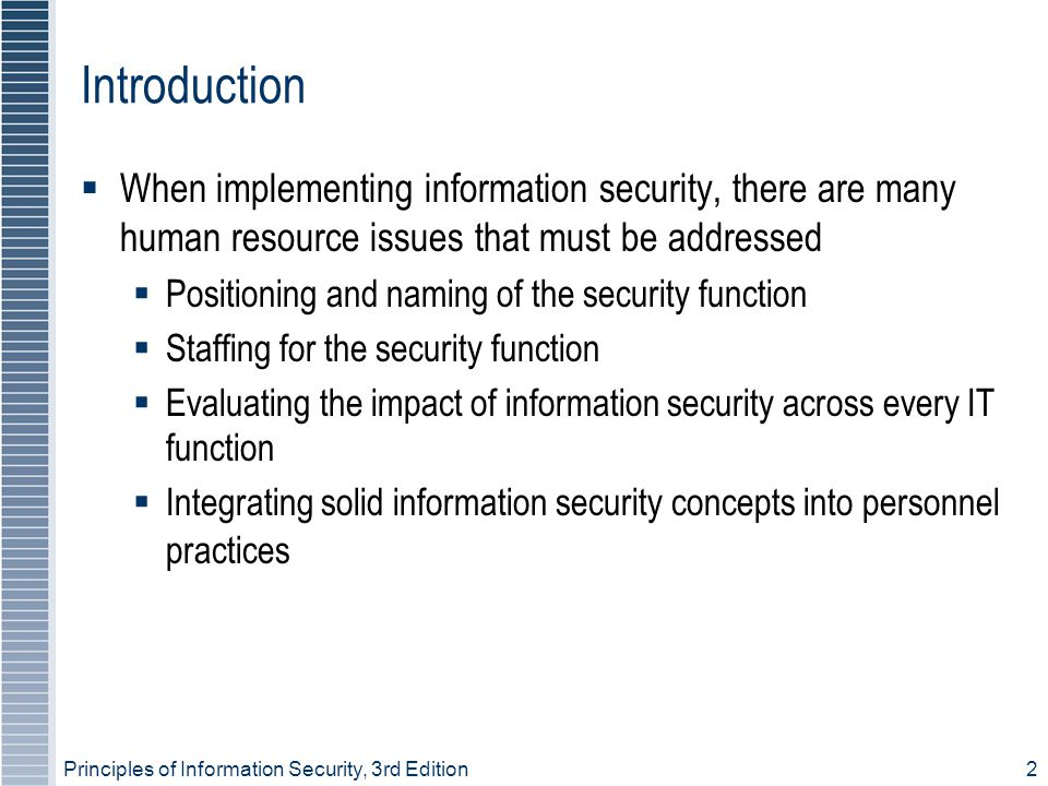 Principles of Information Security, 3rd Edition3 Positioning and Staffing the Security Function  The security function can be placed within:  IT function  Physical security function  Administrative services function  Insurance and risk management function  Legal department  Organizations balance needs of enforcement with needs for education, training, awareness, and customer service
