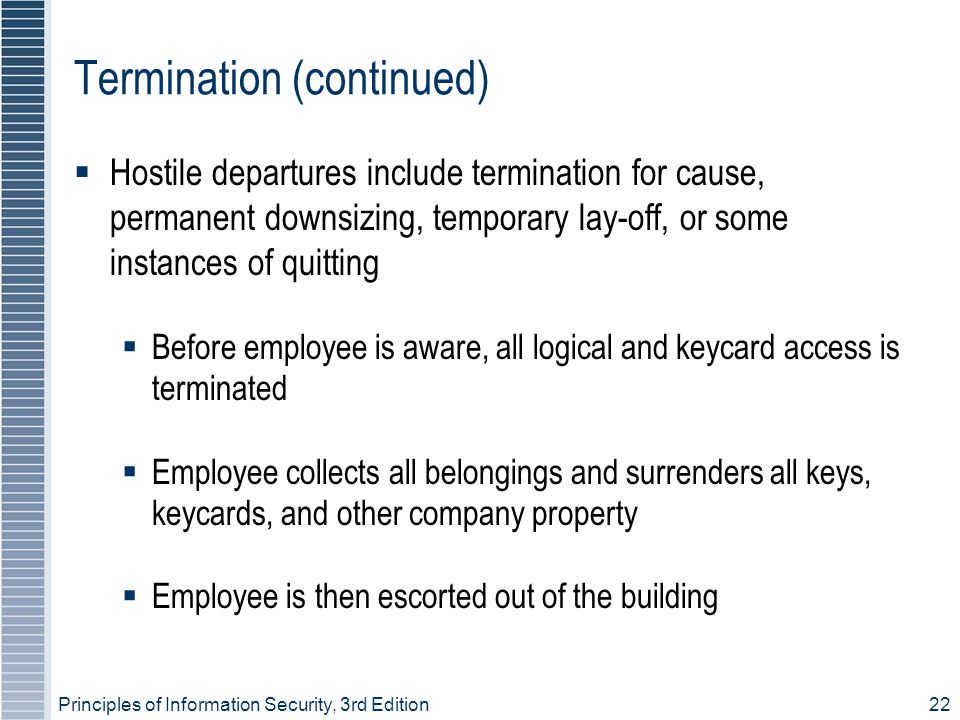 Principles of Information Security, 3rd Edition22 Termination (continued)  Hostile departures include termination for cause, permanent downsizing, te
