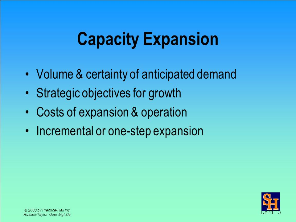 Ch 11 - 3 © 2000 by Prentice-Hall Inc Russell/Taylor Oper Mgt 3/e Capacity Expansion Volume & certainty of anticipated demand Strategic objectives for growth Costs of expansion & operation Incremental or one-step expansion