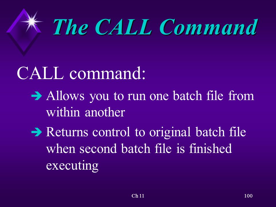 Ch 11100 The CALL Command CALL command: è Allows you to run one batch file from within another è Returns control to original batch file when second batch file is finished executing