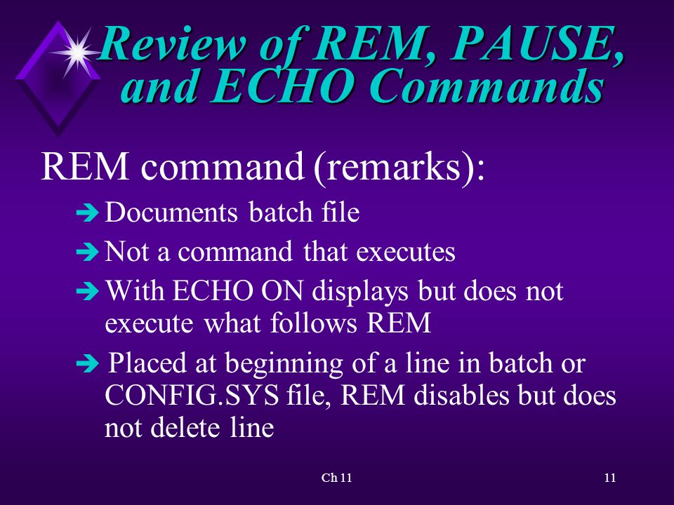 Ch 1111 Review of REM, PAUSE, and ECHO Commands REM command (remarks): è Documents batch file è Not a command that executes è With ECHO ON displays but does not execute what follows REM è Placed at beginning of a line in batch or CONFIG.SYS file, REM disables but does not delete line