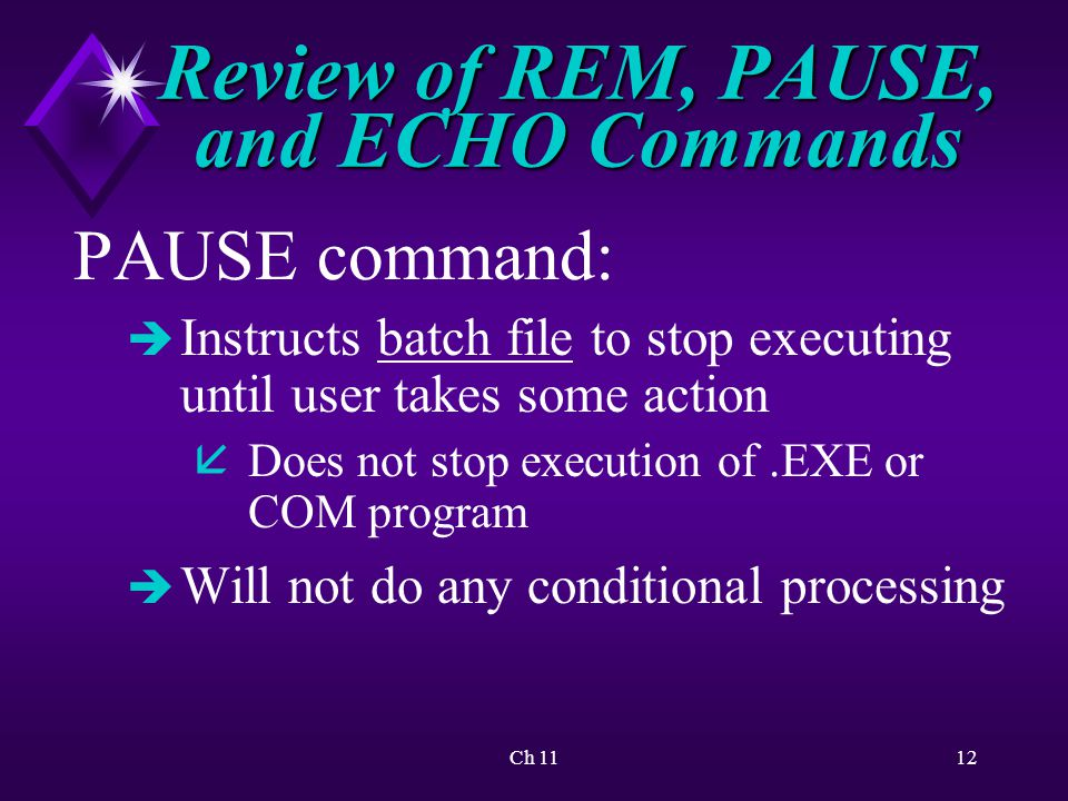 Ch 1112 Review of REM, PAUSE, and ECHO Commands PAUSE command: è Instructs batch file to stop executing until user takes some action åDoes not stop execution of.EXE or COM program è Will not do any conditional processing