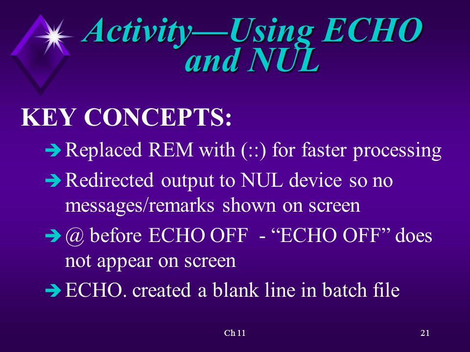 Ch 1121 Activity—Using ECHO and NUL KEY CONCEPTS: è Replaced REM with (::) for faster processing è Redirected output to NUL device so no messages/remarks shown on screen è @ before ECHO OFF - ECHO OFF does not appear on screen è ECHO.