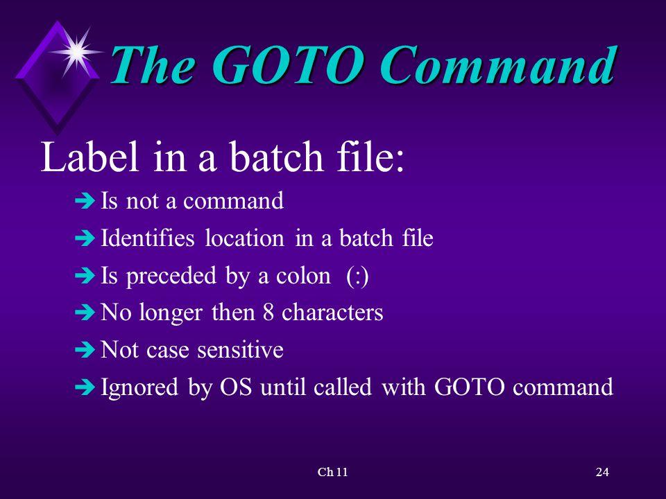 Ch 1124 The GOTO Command Label in a batch file: è Is not a command è Identifies location in a batch file è Is preceded by a colon (:) è No longer then 8 characters è Not case sensitive è Ignored by OS until called with GOTO command