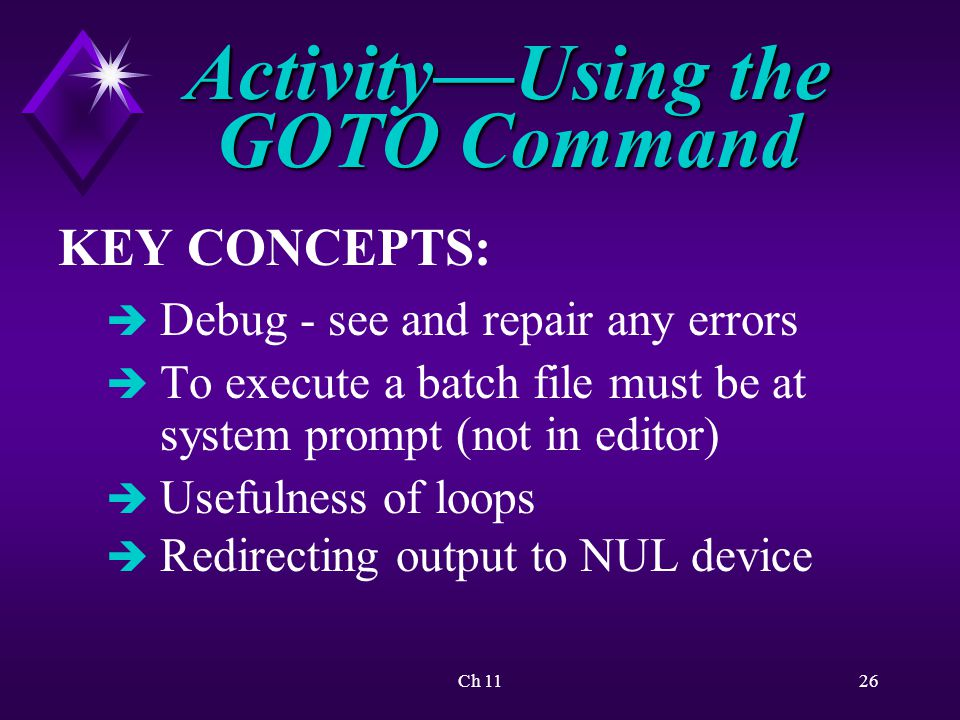 Ch 1126 Activity—Using the GOTO Command KEY CONCEPTS: è Debug - see and repair any errors è To execute a batch file must be at system prompt (not in editor) è Usefulness of loops è Redirecting output to NUL device